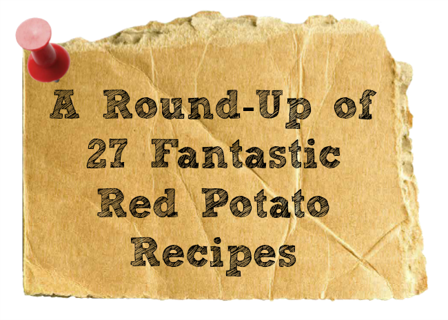 A Round-Up of 27 Fantastic Red Potato Recipes