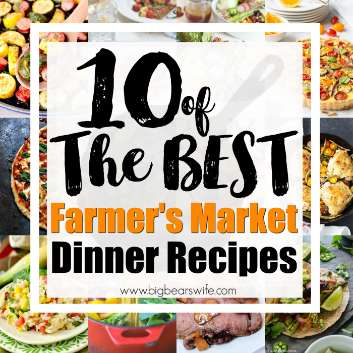 10 of the BEST Farmer's Market Dinner Recipes - Big Bear's